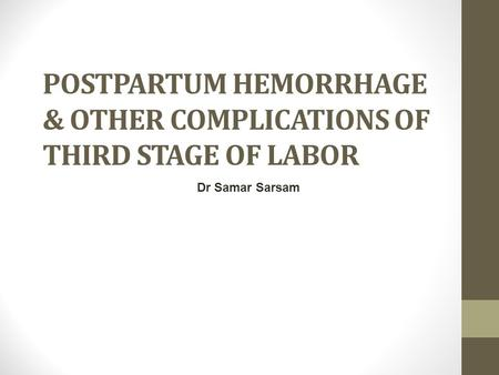 POSTPARTUM HEMORRHAGE & OTHER COMPLICATIONS OF THIRD STAGE OF LABOR Dr Samar Sarsam.