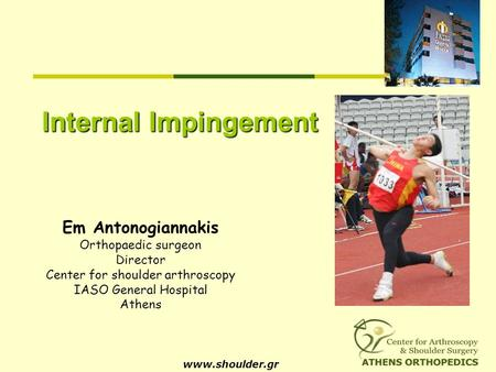 Internal Impingement www.shoulder.gr Em Antonogiannakis Orthopaedic surgeon Director Center for shoulder arthroscopy IASO General Hospital Athens.