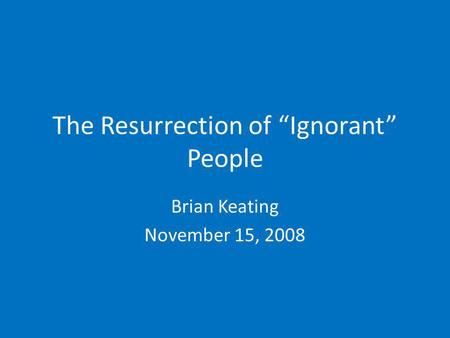 The Resurrection of Ignorant People Brian Keating November 15, 2008.