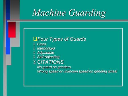 Machine Guarding qFour Types of Guards Fixed Fixed Interlocked Interlocked Adjustable Adjustable Self-Adjusting Self-Adjusting CITATIONS CITATIONS No guard.
