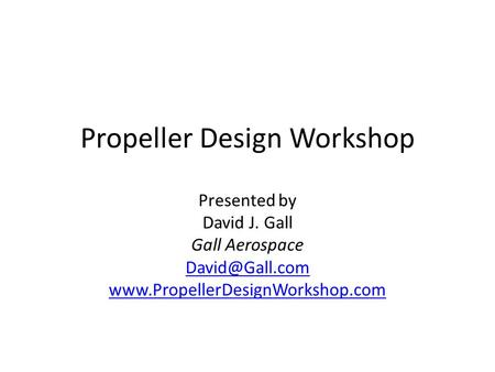 Propeller Design Workshop Presented by David J. Gall Gall Aerospace