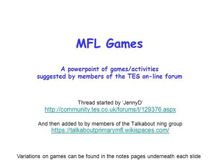 MFL Games A powerpoint of games/activities suggested by members of the TES on-line forum Thread started by JennyD