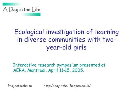 Ecological investigation of learning in diverse communities with two- year-old girls Interactive research symposium presented at AERA, Montreal, April.