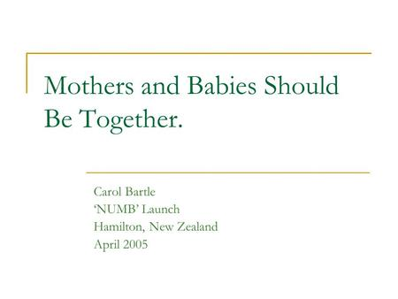 Mothers and Babies Should Be Together. Carol Bartle NUMB Launch Hamilton, New Zealand April 2005.