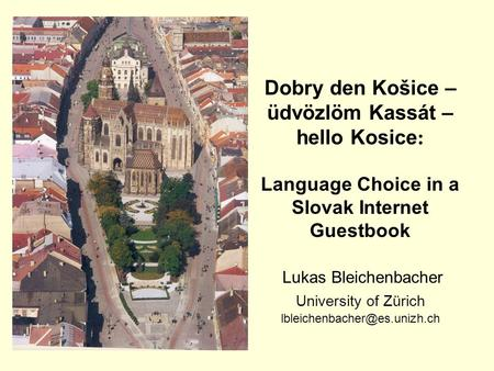 Dobry den Košice – üdvözlöm Kassát – hello Kosice : Language Choice in a Slovak Internet Guestbook Lukas Bleichenbacher University of Zürich