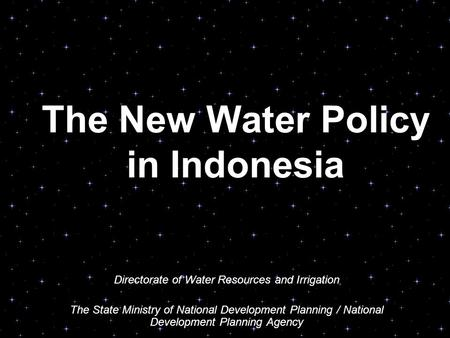 The New Water Policy in Indonesia Directorate of Water Resources and Irrigation The State Ministry of National Development Planning / National Development.