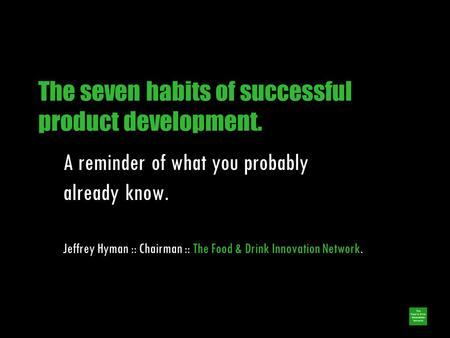 The seven habits of successful product development. A reminder of what you probably already know. Jeffrey Hyman :: Chairman :: The Food & Drink Innovation.