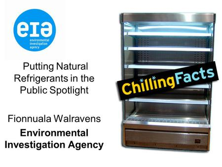 Putting Natural Refrigerants in the Public Spotlight Fionnuala Walravens Environmental Investigation Agency.
