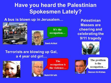 Have you heard the Palestinian Spokesmen Lately? A bus is blown up in Jerusalem… Terrorists are blowing up Gal, a 4 year old girl… Palestinian Masses are.