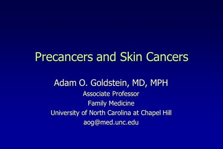 Precancers and Skin Cancers Adam O. Goldstein, MD, MPH Associate Professor Family Medicine University of North Carolina at Chapel Hill