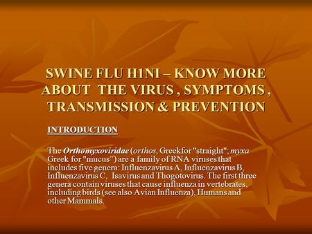 SWINE FLU H1NI – KNOW MORE ABOUT THE VIRUS, SYMPTOMS, TRANSMISSION & PREVENTION INTRODUCTION The Orthomyxoviridae (orthos, Greekfor straight; myxa Greek.