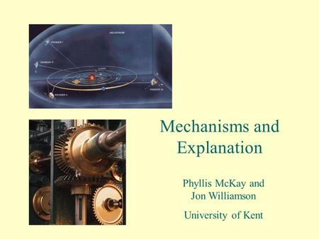 Mechanisms and Explanation Phyllis McKay and Jon Williamson University of Kent.