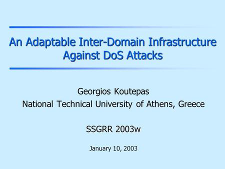 An Adaptable Inter-Domain Infrastructure Against DoS Attacks Georgios Koutepas National Technical University of Athens, Greece SSGRR 2003w January 10,