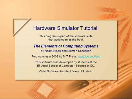 Slide 1/39Hardware Simulator TutorialTutorial Index This program is part of the software suite that accompanies the book The Elements of Computing Systems.