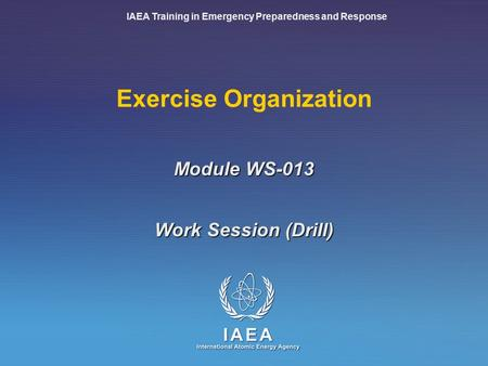 IAEA Training in Emergency Preparedness and Response Exercise Organization Work Session (Drill) Module WS-013.