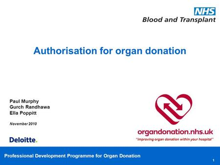 Professional Development Programme for Organ Donation 1 Paul Murphy Gurch Randhawa Ella Poppitt November 2010 Authorisation for organ donation Improving.