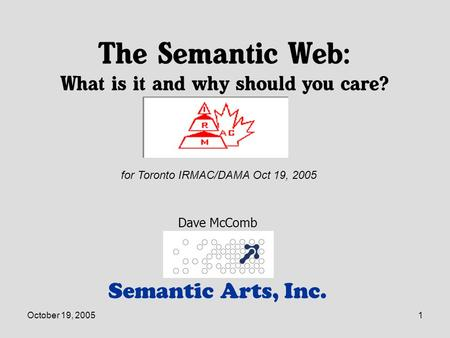 October 19, 20051 The Semantic Web: What is it and why should you care? Semantic Arts, Inc. Dave McComb for Toronto IRMAC/DAMA Oct 19, 2005.