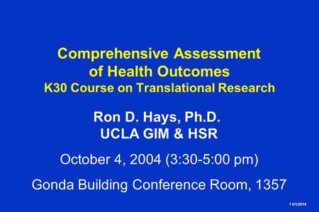 1 6/1/2014 Comprehensive Assessment of Health Outcomes K30 Course on Translational Research Ron D. Hays, Ph.D. UCLA GIM & HSR October 4, 2004 (3:30-5:00.