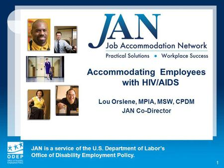 JAN is a service of the U.S. Department of Labors Office of Disability Employment Policy. 1 Accommodating Employees with HIV/AIDS Lou Orslene, MPIA, MSW,