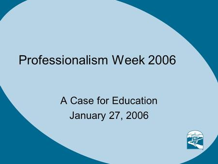Professionalism Week 2006 A Case for Education January 27, 2006.