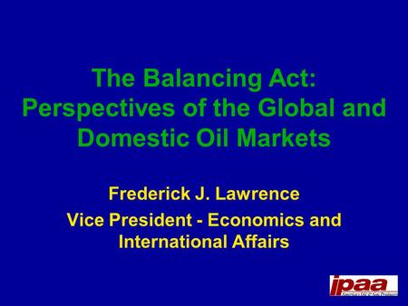 The Balancing Act: Perspectives of the Global and Domestic Oil Markets Frederick J. Lawrence Vice President - Economics and International Affairs.