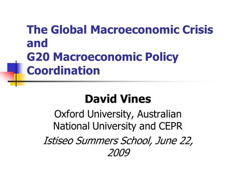 The Global Macroeconomic Crisis and G20 Macroeconomic Policy Coordination David Vines Oxford University, Australian National University and CEPR Istiseo.