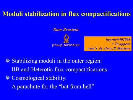 אוניברסיטת בן - גוריון Ram Brustein Stabilizing moduli in the outer region: IIB and Heterotic flux compactifications Cosmological stability: A parachute.