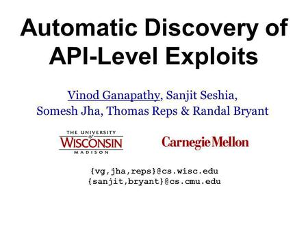 Automatic Discovery of API-Level Exploits Vinod Ganapathy, Sanjit Seshia, Somesh Jha, Thomas Reps & Randal Bryant