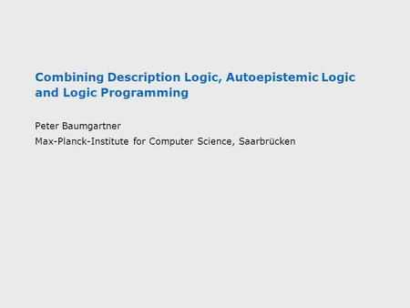 Combining Description Logic, Autoepistemic Logic and Logic Programming Peter Baumgartner Max-Planck-Institute for Computer Science, Saarbrücken.