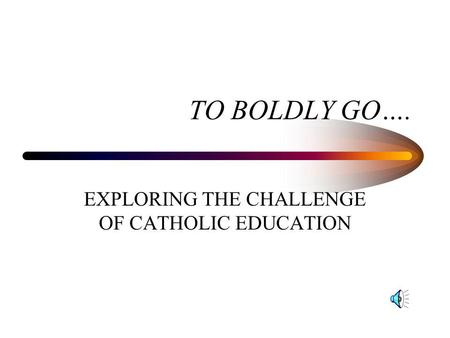 TO BOLDLY GO…. EXPLORING THE CHALLENGE OF CATHOLIC EDUCATION.