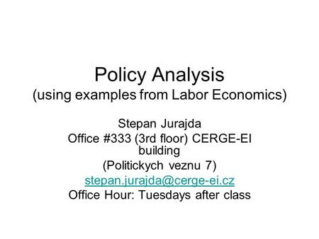 Policy Analysis (using examples from Labor Economics) Stepan Jurajda Office #333 (3rd floor) CERGE-EI building (Politickych veznu 7)