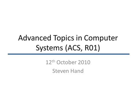Advanced Topics in Computer Systems (ACS, R01) 12 th October 2010 Steven Hand.