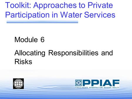 Toolkit: Approaches to Private Participation in Water Services Module 6 Allocating Responsibilities and Risks.