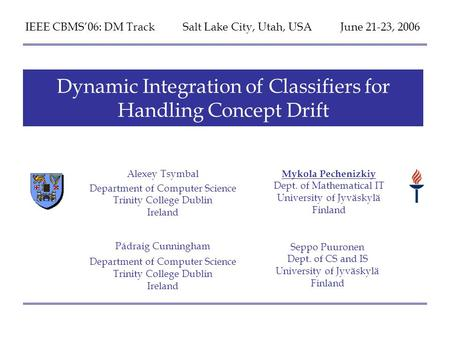 IEEE CBMS06, DM Track Salt Lake City, Utah 22.06.06 Dynamic Integration of Classifiers for Handling Concept Drift by A. Tsymbal, M. Pechenizkiy, P. Cunningham.