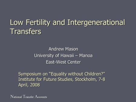 N ational T ransfer A ccounts Low Fertility and Intergenerational Transfers Andrew Mason University of Hawaii – Manoa East-West Center Symposium on Equality.