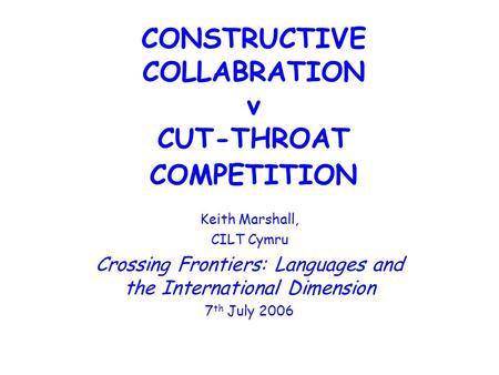 CONSTRUCTIVE COLLABRATION v CUT-THROAT COMPETITION Keith Marshall, CILT Cymru Crossing Frontiers: Languages and the International Dimension 7 th July 2006.