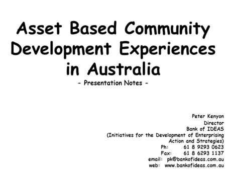 Asset Based Community Development Experiences in Australia - Presentation Notes - Peter Kenyon Director Bank of IDEAS (Initiatives for the Development.