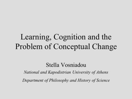 Learning, Cognition and the Problem of Conceptual Change Stella Vosniadou National and Kapodistrian University of Athens Department of Philosophy and History.