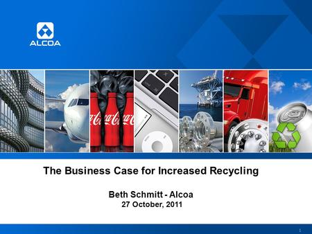 The Business Case for Increased Recycling Beth Schmitt - Alcoa 27 October, 2011 1.