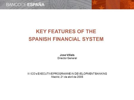 KEY FEATURES OF THE SPANISH FINANCIAL SYSTEM Jose Viñals Director General III ICOs EXECUTIVE PROGRAMME IN DEVELOPMENT BANKING Madrid, 21 de abril de 2005.