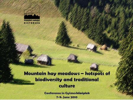 Mountain hay meadows – hotspots of biodiversity and traditional culture Conference in Gyimesközéplok 7-9. June 2010.