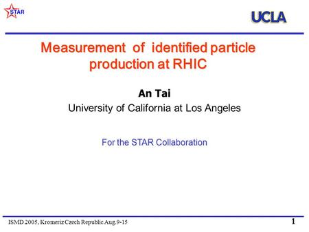 ISMD 2005, Kromeriz Czech Republic Aug.9-15 1 Measurement of identified particle production at RHIC An Tai University of California at Los Angeles For.