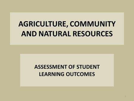 AGRICULTURE, COMMUNITY AND NATURAL RESOURCES ASSESSMENT OF STUDENT LEARNING OUTCOMES 1.