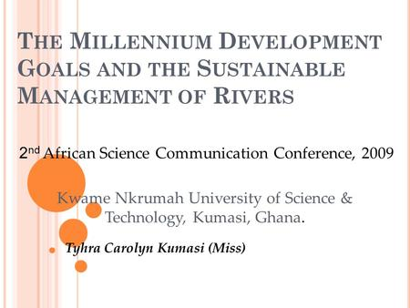 T HE M ILLENNIUM D EVELOPMENT G OALS AND THE S USTAINABLE M ANAGEMENT OF R IVERS Tyhra Carolyn Kumasi (Miss) 2 nd African Science Communication Conference,