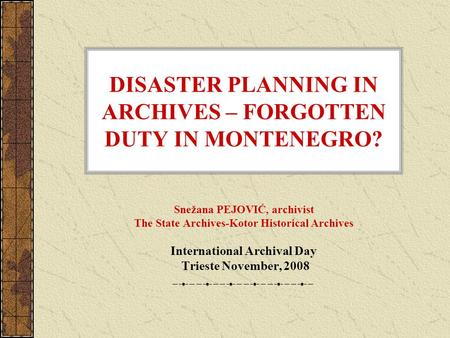 DISASTER PLANNING IN ARCHIVES – FORGOTTEN DUTY IN MONTENEGRO? Snežana PEJOVIĆ, archivist The State Archives-Kotor Historical Archives International Archival.