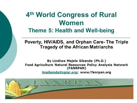 4 th World Congress of Rural Women Theme 5: Health and Well-being Poverty, HIV/AIDS, and Orphan Care- The Triple Tragedy of the African Matriarchs By Lindiwe.