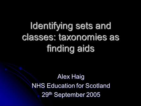 Identifying sets and classes: taxonomies as finding aids Alex Haig NHS Education for Scotland 29 th September 2005.