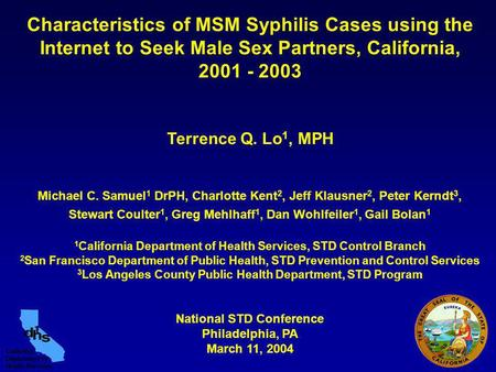 Characteristics of MSM Syphilis Cases using the Internet to Seek Male Sex Partners, California, 2001 - 2003 Terrence Q. Lo 1, MPH Michael C. Samuel 1 DrPH,