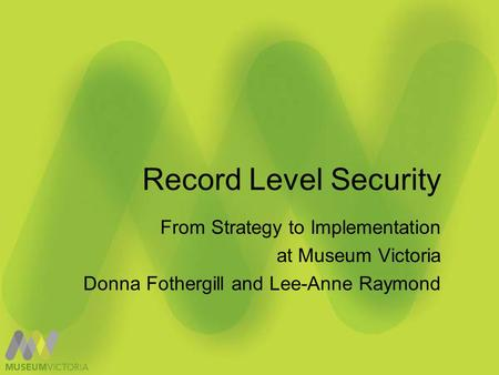 Record Level Security From Strategy to Implementation at Museum Victoria Donna Fothergill and Lee-Anne Raymond.