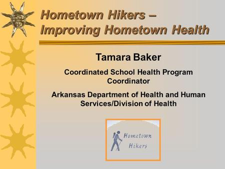 Hometown Hikers – Improving Hometown Health Tamara Baker Coordinated School Health Program Coordinator Arkansas Department of Health and Human Services/Division.